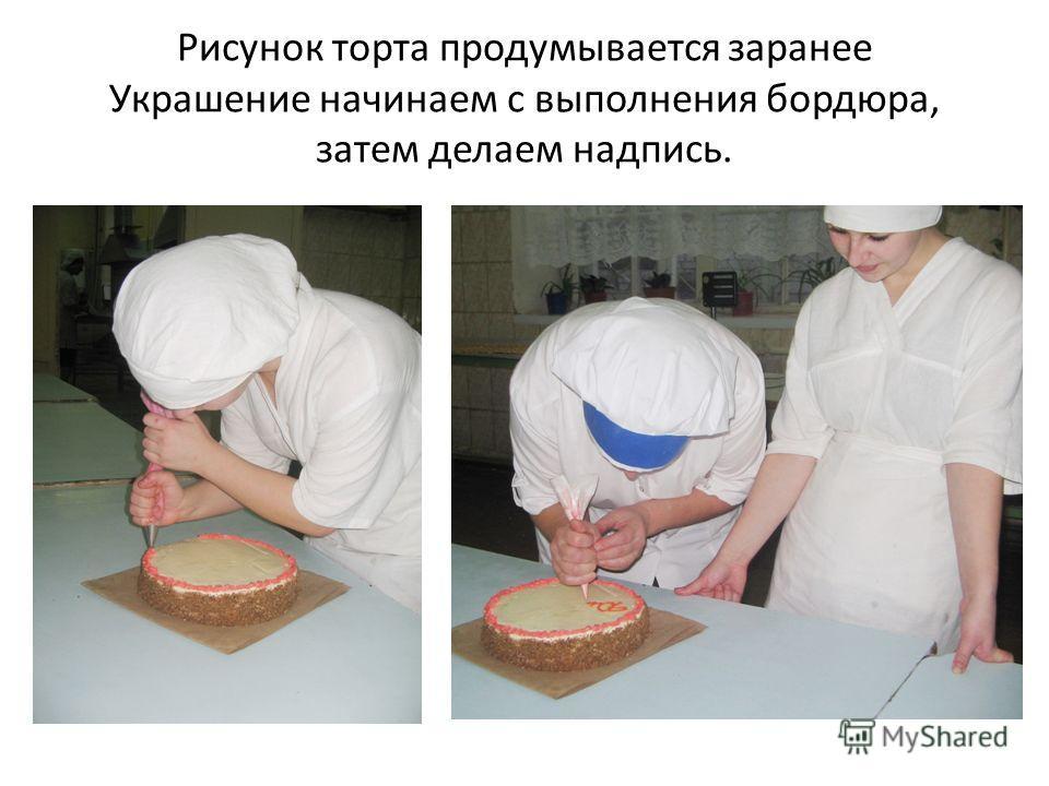 Рисунок торта продумывается заранее Украшение начинаем с выполнения бордюра, затем делаем надпись.