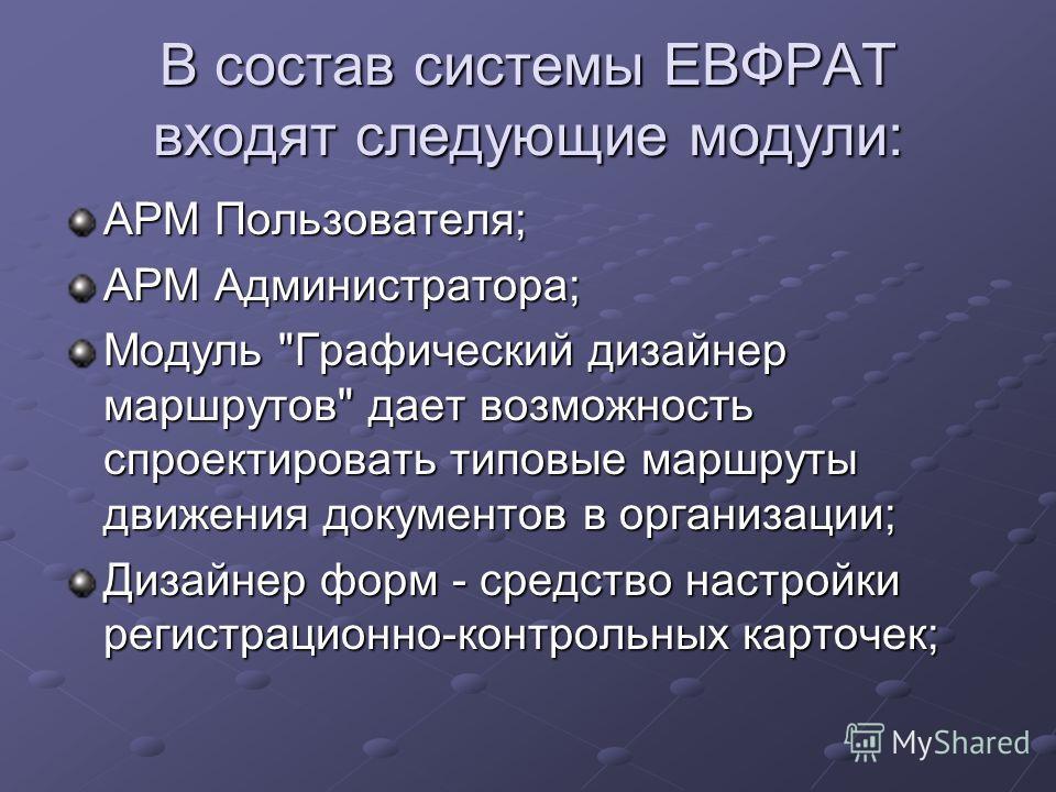 В состав системы ЕВФРАТ входят следующие модули: АРМ Пользователя; АРМ Администратора; Модуль