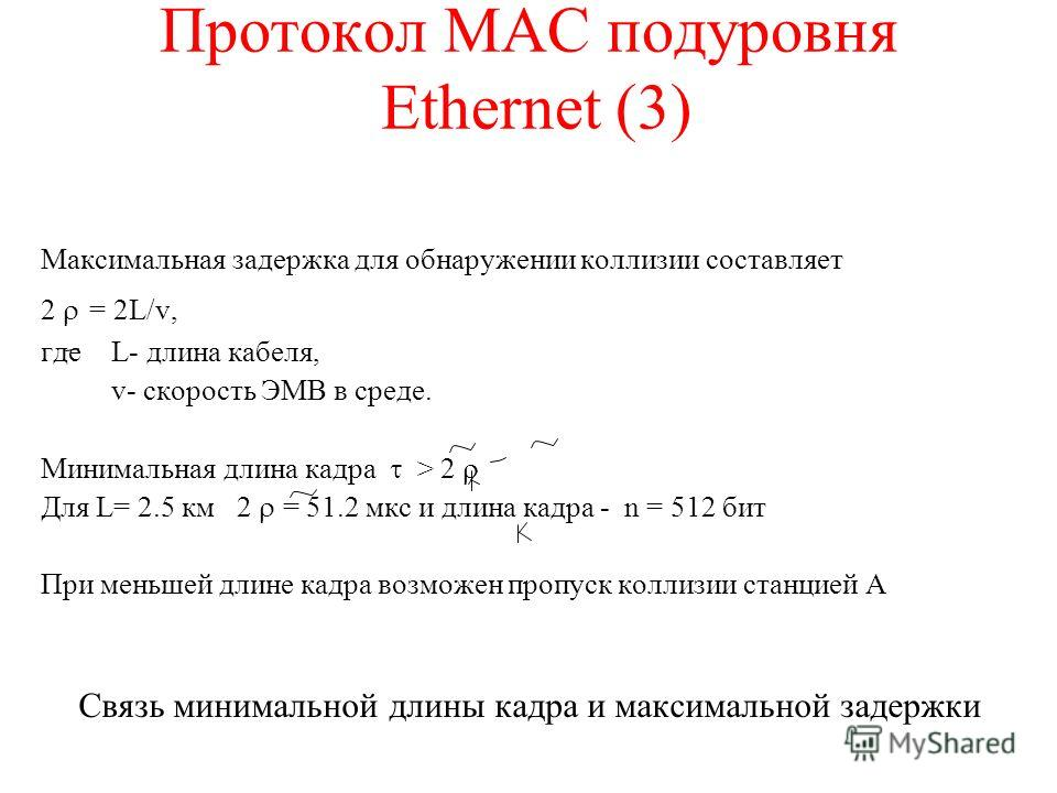 Протокол MAC подуровня Ethernet (3) Максимальная задержка для обнаружении коллизии составляет 2 = 2L/v, где L- длина кабеля, v- скорость ЭМВ в среде. Минимальная длина кадра > 2 Для L= 2.5 км 2 = 51.2 мкс и длина кадра - n = 512 бит При меньшей длине