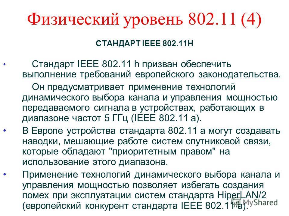 Физический уровень 802.11 (4) СТАНДАРТ IEEE 802.11Н Стандарт IEEE 802.11 h призван обеспечить выполнение требований европейского законодательства. Он предусматривает применение технологий динамического выбора канала и управления мощностью передаваемо