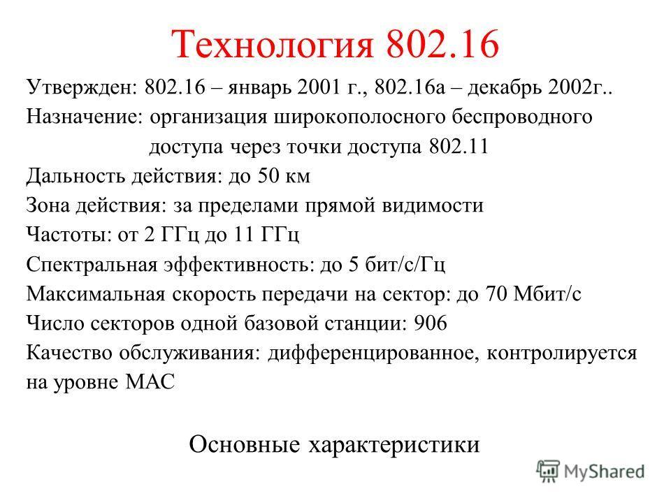 Технология 802.16 Утвержден: 802.16 – январь 2001 г., 802.16а – декабрь 2002г.. Назначение: организация широкополосного беспроводного доступа через точки доступа 802.11 Дальность действия: до 50 км Зона действия: за пределами прямой видимости Частоты