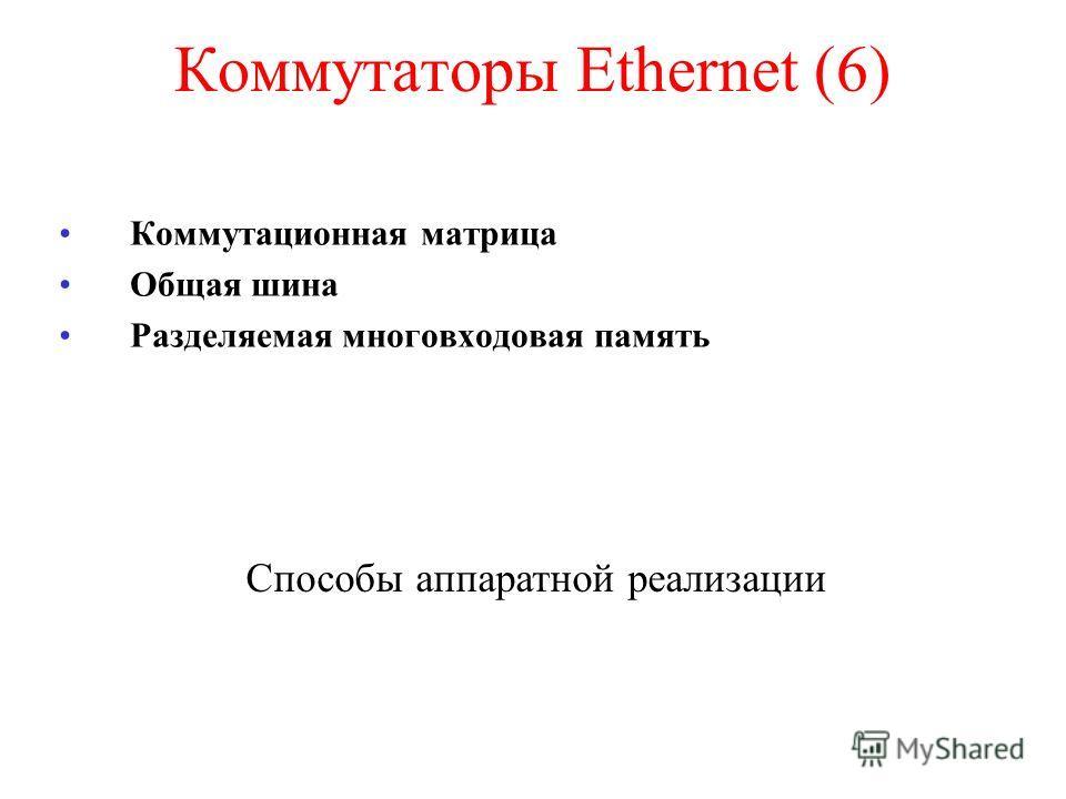 Коммутаторы Ethernet (6) Коммутационная матрица Общая шина Разделяемая многовходовая память Способы аппаратной реализации