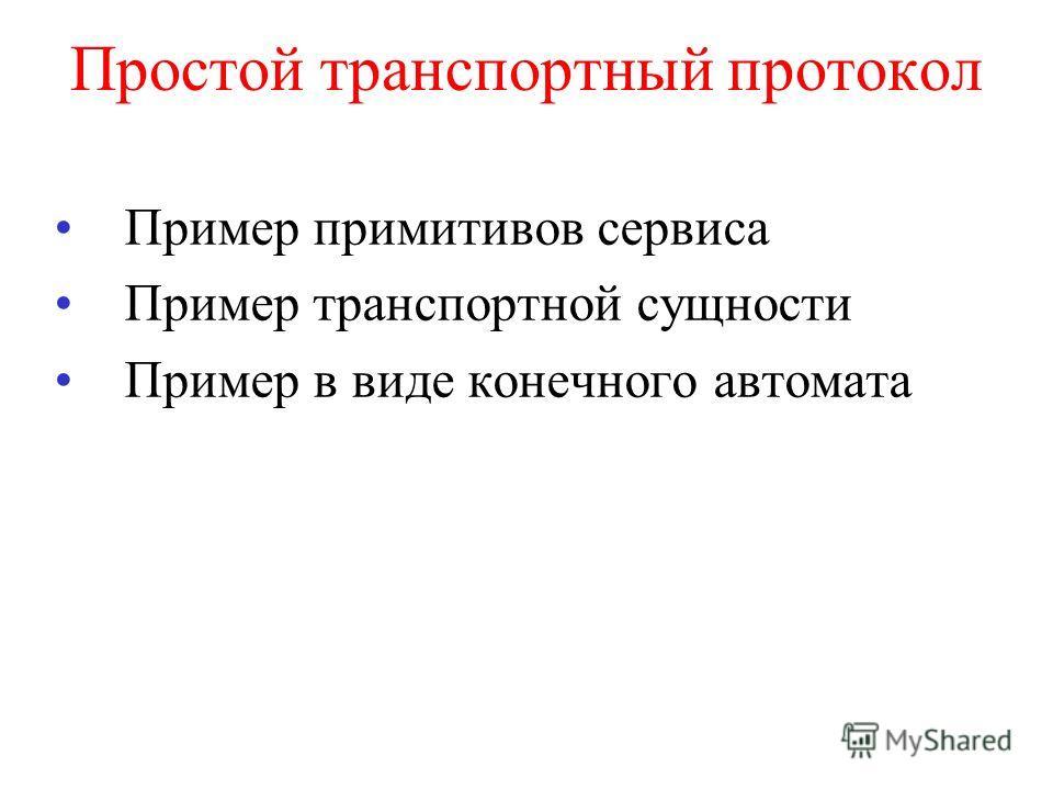 Простой транспортный протокол Пример примитивов сервиса Пример транспортной сущности Пример в виде конечного автомата