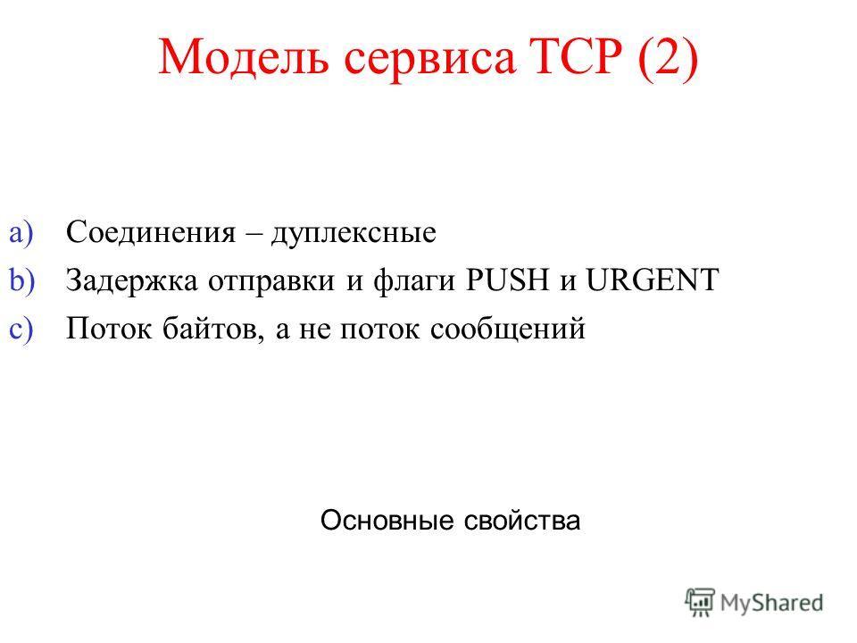 Модель сервиса TCP (2) a)Соединения – дуплексные b)Задержка отправки и флаги PUSH и URGENT c)Поток байтов, а не поток сообщений Основные свойства