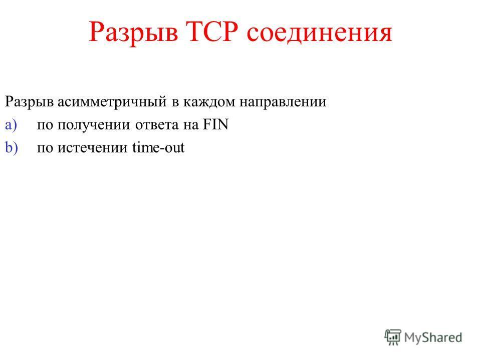 Разрыв TCP соединения Разрыв асимметричный в каждом направлении a)по получении ответа на FIN b)по истечении time-out