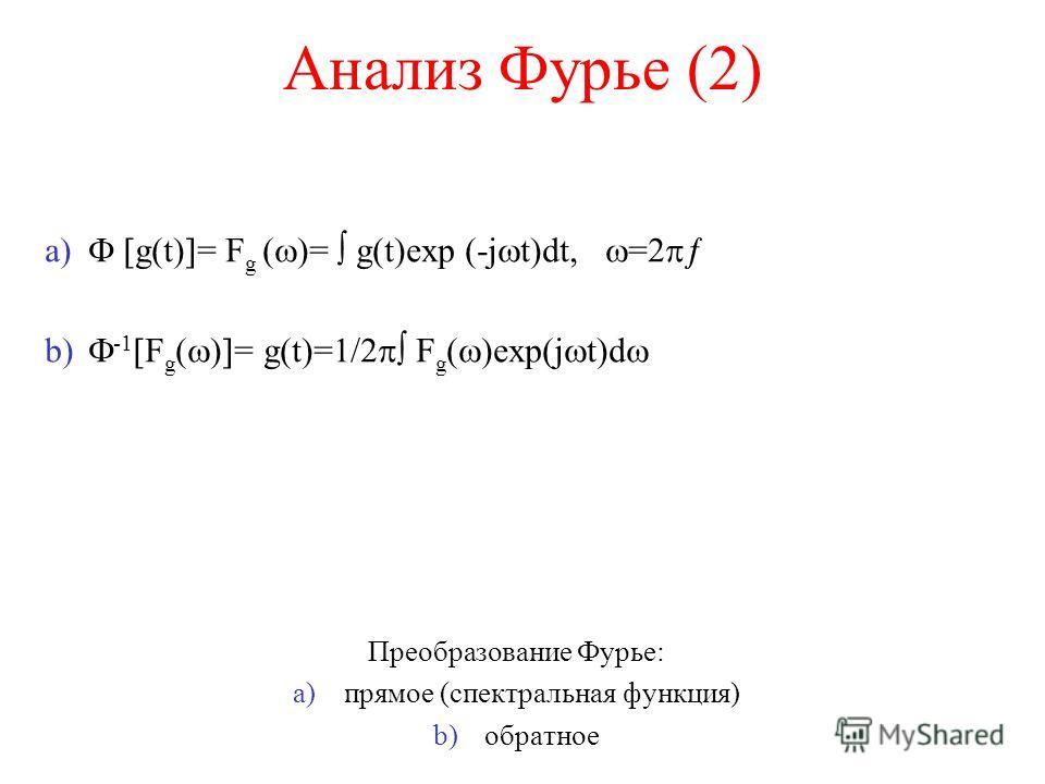 Анализ Фурье (2) a) g(t) = F g ( )= g(t)exp (-j t)dt, =2 b) -1 F g ( ) = g(t)=1/2 F g ( )exp(j t)d Преобразование Фурье: a) прямое (спектральная функция) b) обратное