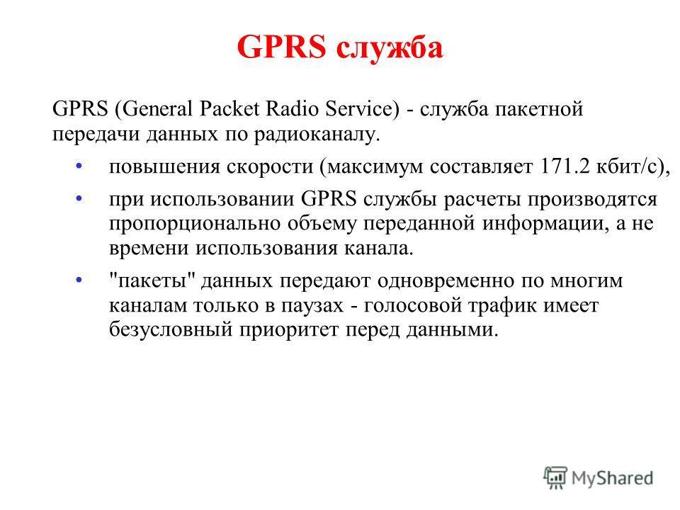GPRS служба GPRS (General Packet Radio Service) - служба пакетной передачи данных по радиоканалу. повышения скорости (максимум составляет 171.2 кбит/с), при использовании GPRS службы расчеты производятся пропорционально объему переданной информации,