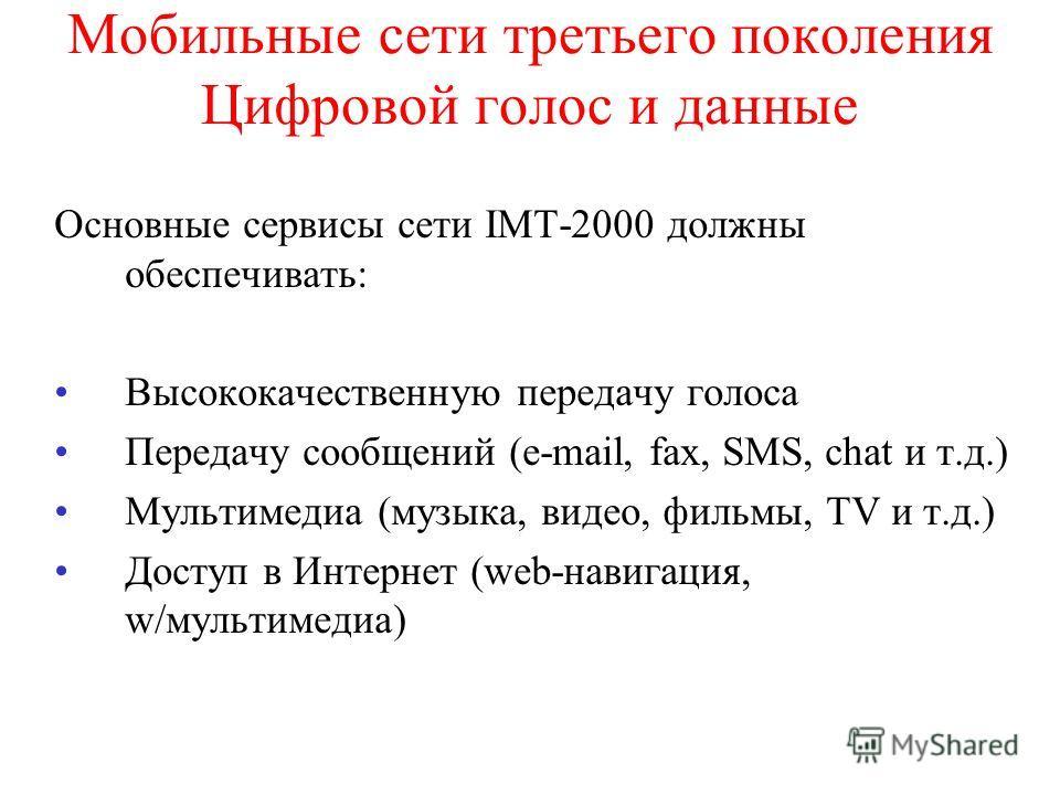 Мобильные сети третьего поколения Цифровой голос и данные Основные сервисы сети IMT-2000 должны обеспечивать: Высококачественную передачу голоса Передачу сообщений (e-mail, fax, SMS, chat и т.д.) Мультимедиа (музыка, видео, фильмы, TV и т.д.) Доступ