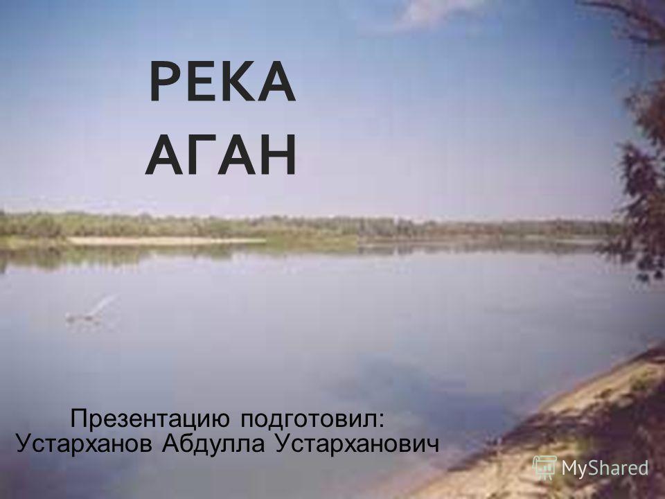 РЕКА АГАН Презентацию подготовил: Устарханов Абдулла Устарханович