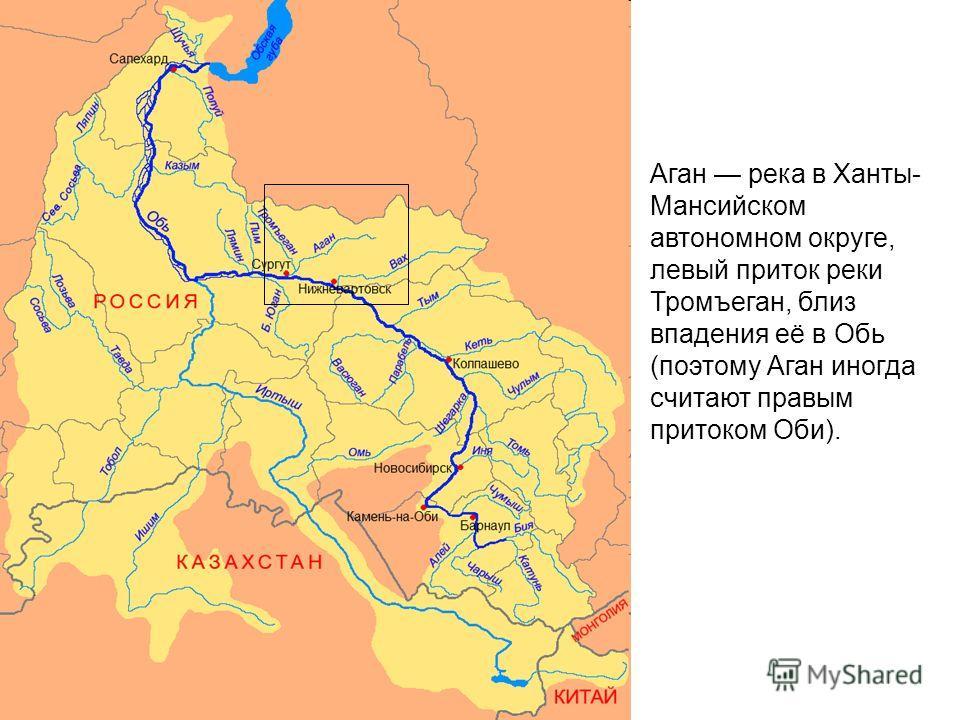 Аган река в Ханты- Мансийском автономном округе, левый приток реки Тромъеган, близ впадения её в Обь (поэтому Аган иногда считают правым притоком Оби).