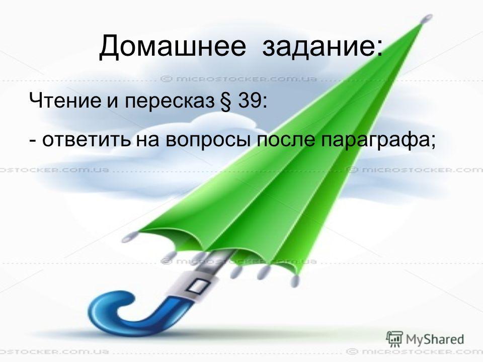 Домашнее задание: Чтение и пересказ § 39: - ответить на вопросы после параграфа;