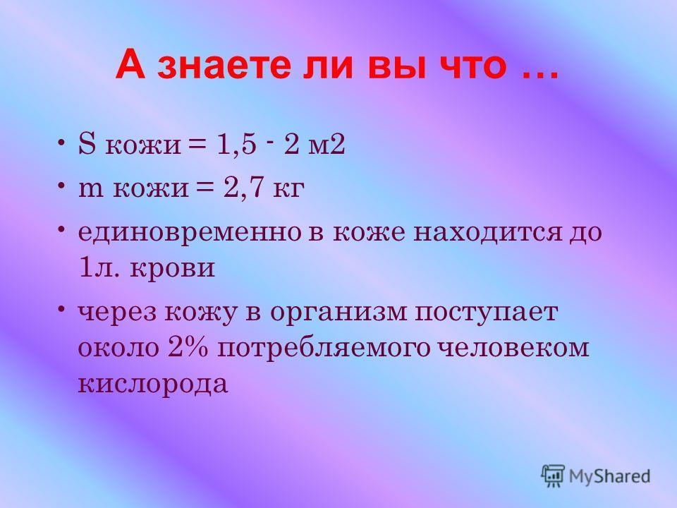 А знаете ли вы что … S кожи = 1,5 - 2 м2 m кожи = 2,7 кг единовременно в коже находится до 1л. крови через кожу в организм поступает около 2% потребляемого человеком кислорода