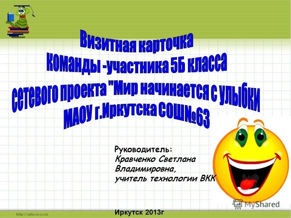 Руководитель: Кравченко Светлана Владимировна, учитель технологии ВКК Иркутск 2013г