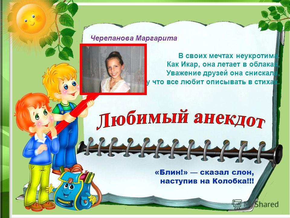 Черепанова Маргарита В своих мечтах неукротима. Как Икар, она летает в облаках, Уважение друзей она снискала, Потому что все любит описывать в стихах. «Блин!» сказал слон, наступив на Колобка!!!