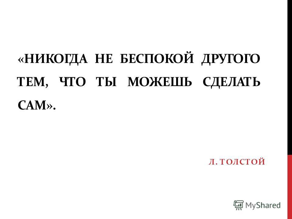 «НИКОГДА НЕ БЕСПОКОЙ ДРУГОГО ТЕМ, ЧТО ТЫ МОЖЕШЬ СДЕЛАТЬ САМ». Л. ТОЛСТОЙ