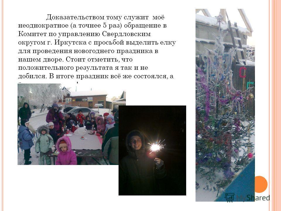 Доказательством тому служит моё неоднократное (а точнее 5 раз) обращение в Комитет по управлению Свердловским округом г. Иркутска с просьбой выделить елку для проведения новогоднего праздника в нашем дворе. Стоит отметить, что положительного результа