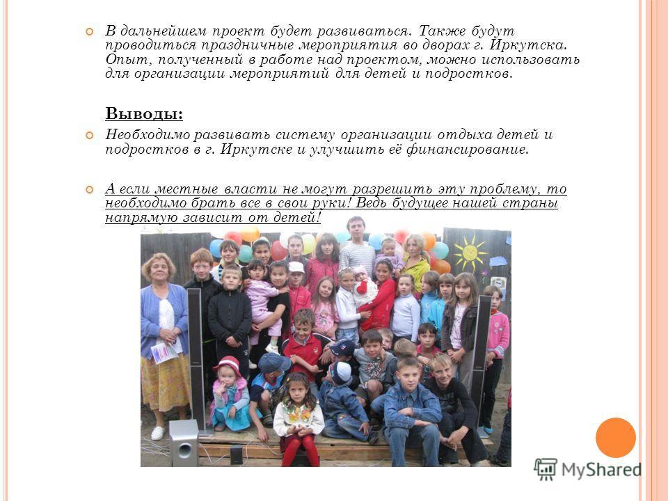 В дальнейшем проект будет развиваться. Также будут проводиться праздничные мероприятия во дворах г. Иркутска. Опыт, полученный в работе над проектом, можно использовать для организации мероприятий для детей и подростков. Выводы: Необходимо развивать