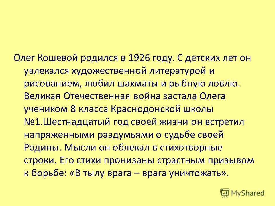 Олег Кошевой родился в 1926 году. С детских лет он увлекался художественной литературой и рисованием, любил шахматы и рыбную ловлю. Великая Отечественная война застала Олега учеником 8 класса Краснодонской школы 1.Шестнадцатый год своей жизни он встр
