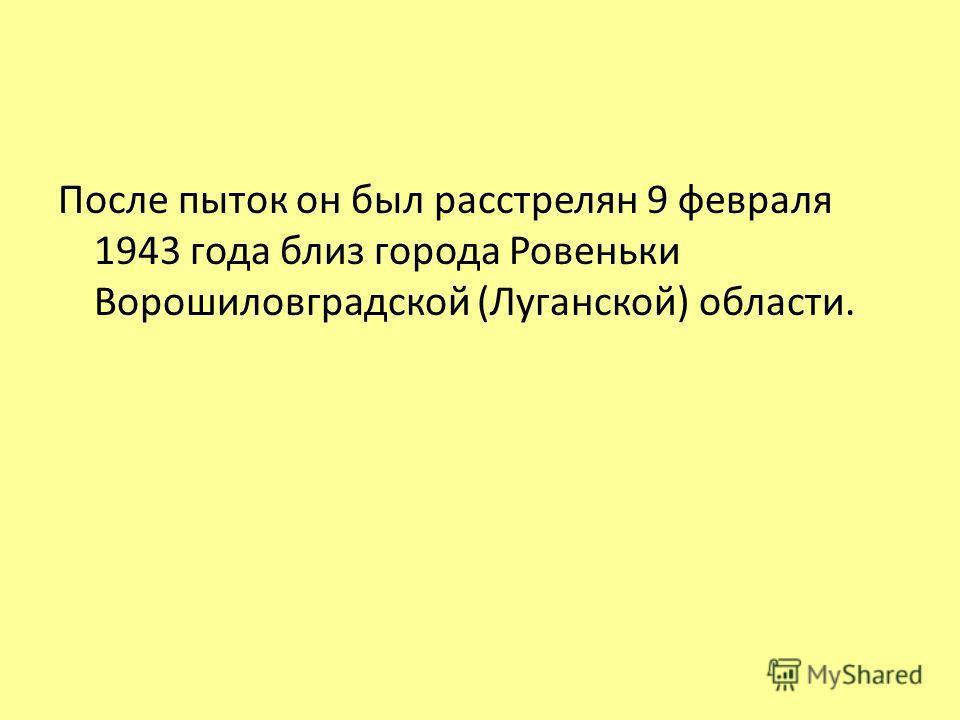 После пыток он был расстрелян 9 февраля 1943 года близ города Ровеньки Ворошиловградской (Луганской) области.