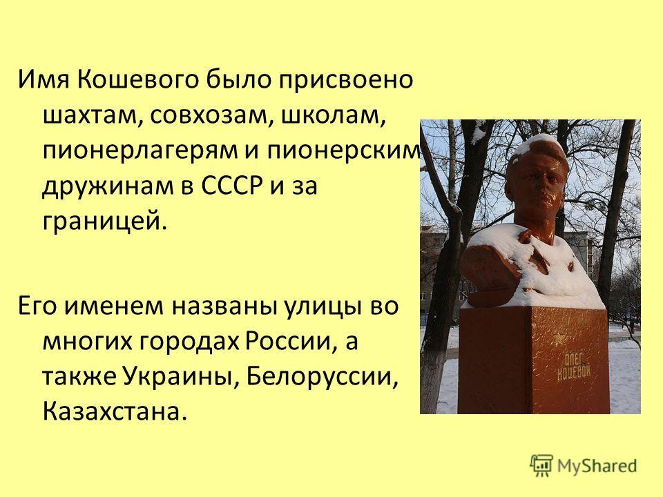 Имя Кошевого было присвоено шахтам, совхозам, школам, пионерлагерям и пионерским дружинам в СССР и за границей. Его именем названы улицы во многих городах России, а также Украины, Белоруссии, Казахстана.