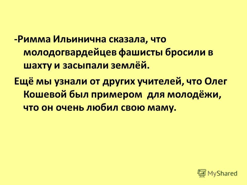 -Римма Ильинична сказала, что молодогвардейцев фашисты бросили в шахту и засыпали землёй. Ещё мы узнали от других учителей, что Олег Кошевой был примером для молодёжи, что он очень любил свою маму.