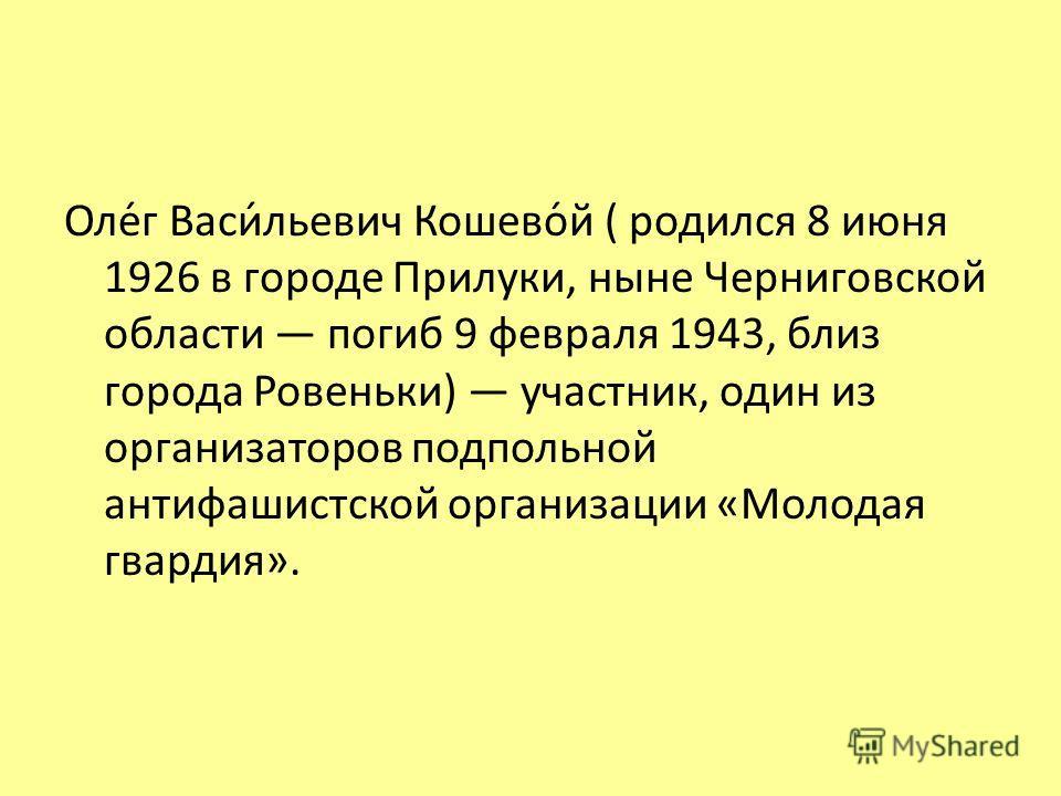 Олег Васильевич Кошевой ( родился 8 июня 1926 в городе Прилуки, ныне Черниговской области погиб 9 февраля 1943, близ города Ровеньки) участник, один из организаторов подпольной антифашистской организации «Молодая гвардия».