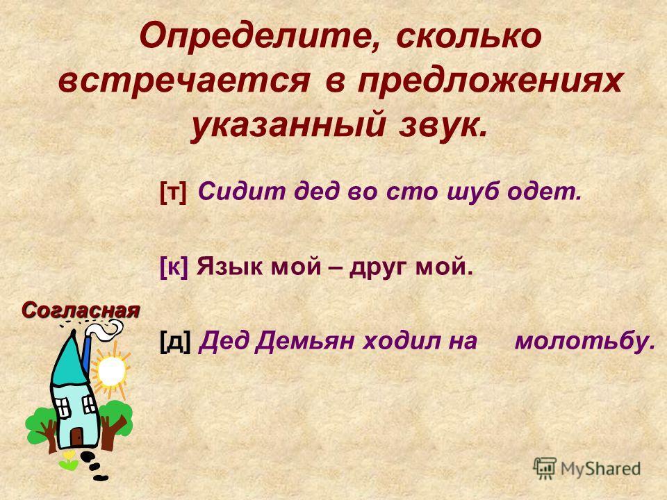 Определите, сколько встречается в предложениях указанный звук. [т] Сидит дед во сто шуб одет. [к] Язык мой – друг мой. [д] Дед Демьян ходил на молотьбу. Согласная