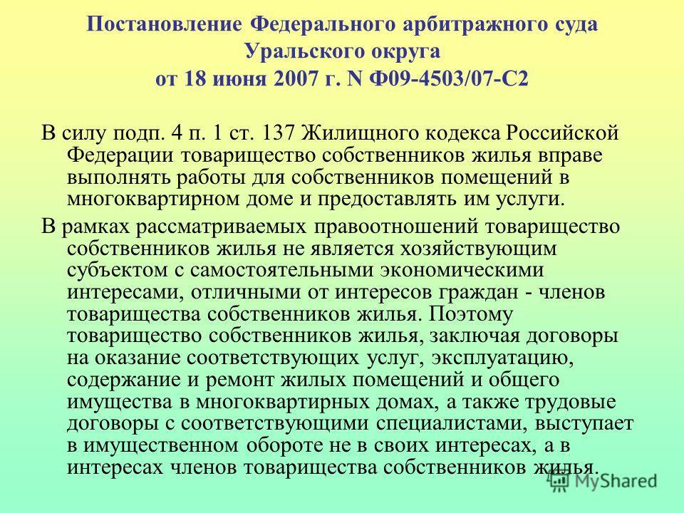 Постановление Федерального арбитражного суда Уральского округа от 18 июня 2007 г. N Ф09-4503/07-С2 В силу подп. 4 п. 1 ст. 137 Жилищного кодекса Российской Федерации товарищество собственников жилья вправе выполнять работы для собственников помещений