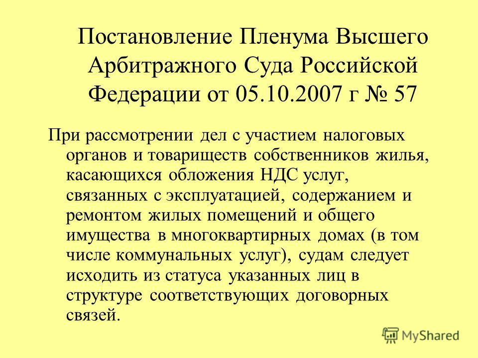 Постановление Пленума Высшего Арбитражного Суда Российской Федерации от 05.10.2007 г 57 При рассмотрении дел с участием налоговых органов и товариществ собственников жилья, касающихся обложения НДС услуг, связанных с эксплуатацией, содержанием и ремо