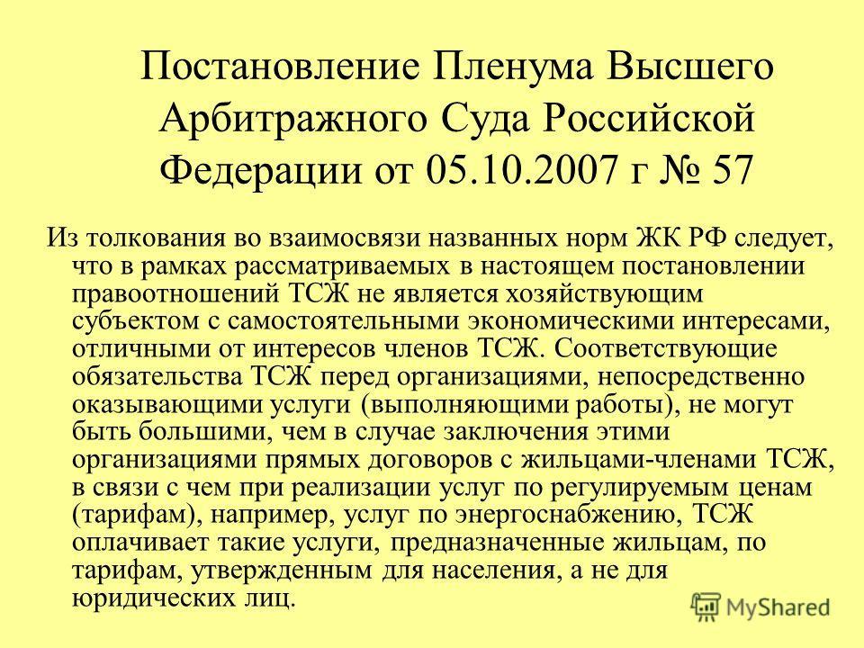 Постановление Пленума Высшего Арбитражного Суда Российской Федерации от 05.10.2007 г 57 Из толкования во взаимосвязи названных норм ЖК РФ следует, что в рамках рассматриваемых в настоящем постановлении правоотношений ТСЖ не является хозяйствующим суб
