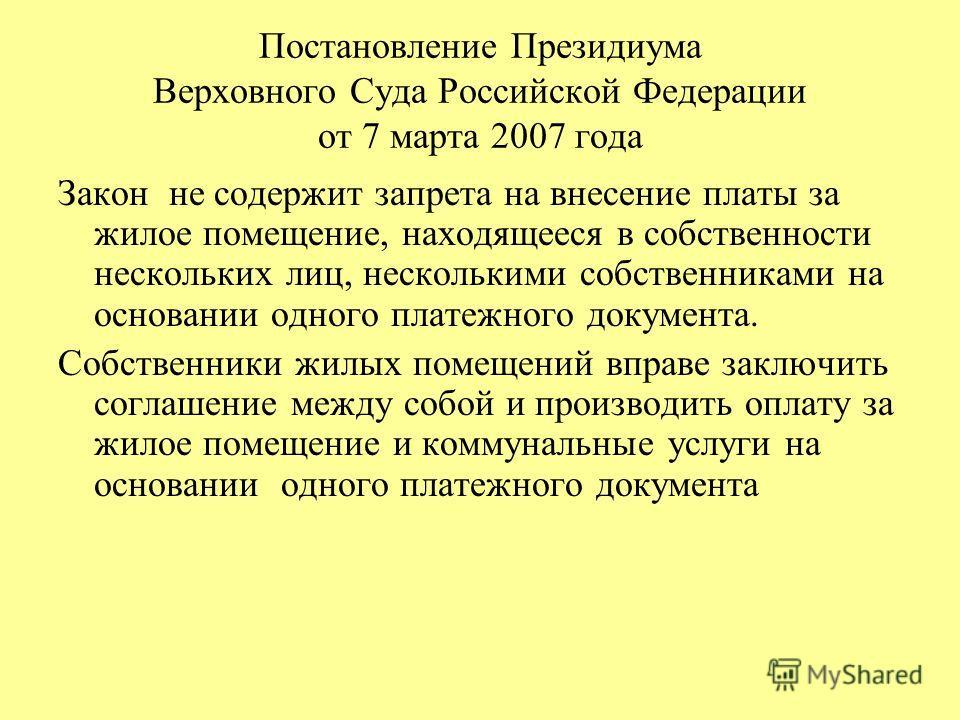 Постановление Президиума Верховного Суда Российской Федерации от 7 марта 2007 года Закон не содержит запрета на внесение платы за жилое помещение, находящееся в собственности нескольких лиц, несколькими собственниками на основании одного платежного д