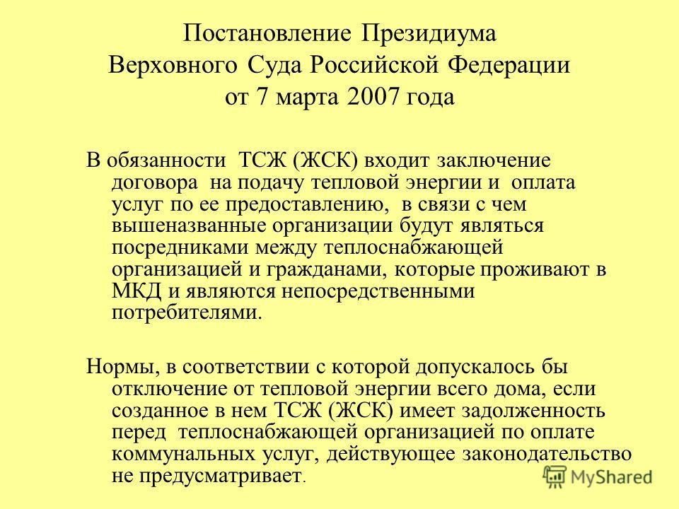 Постановление Президиума Верховного Суда Российской Федерации от 7 марта 2007 года В обязанности ТСЖ (ЖСК) входит заключение договора на подачу тепловой энергии и оплата услуг по ее предоставлению, в связи с чем вышеназванные организации будут являть