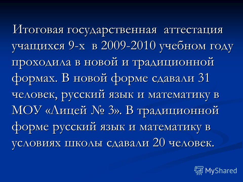 Итоговая государственная аттестация учащихся 9-х в 2009-2010 учебном году проходила в новой и традиционной формах. В новой форме сдавали 31 человек, русский язык и математику в МОУ «Лицей 3». В традиционной форме русский язык и математику в условиях
