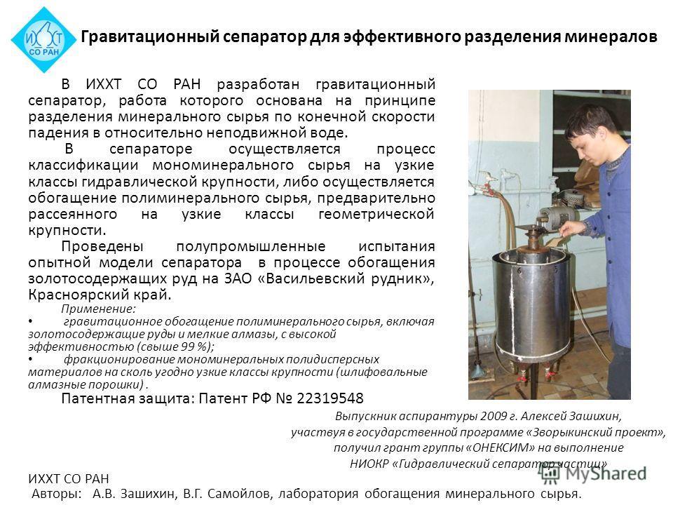 В ИХХТ СО РАН разработан гравитационный сепаратор, работа которого основана на принципе разделения минерального сырья по конечной скорости падения в относительно неподвижной воде. В сепараторе осуществляется процесс классификации мономинерального сыр