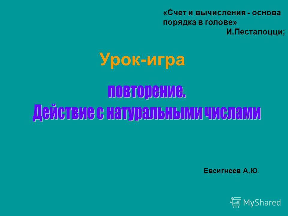 Урок-игра Евсигнеев А.Ю. «Счет и вычисления - основа порядка в голове» И.Песталоцци;
