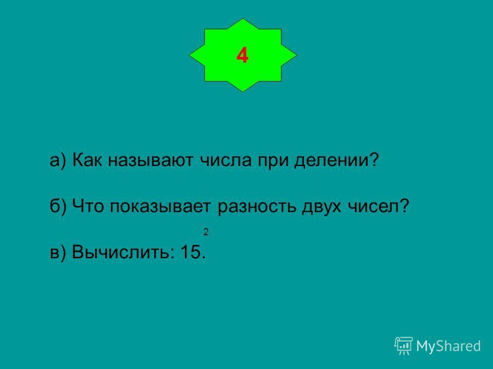 4 а) Как называют числа при делении? б) Что показывает разность двух чисел? 2 в) Вычислить: 15.
