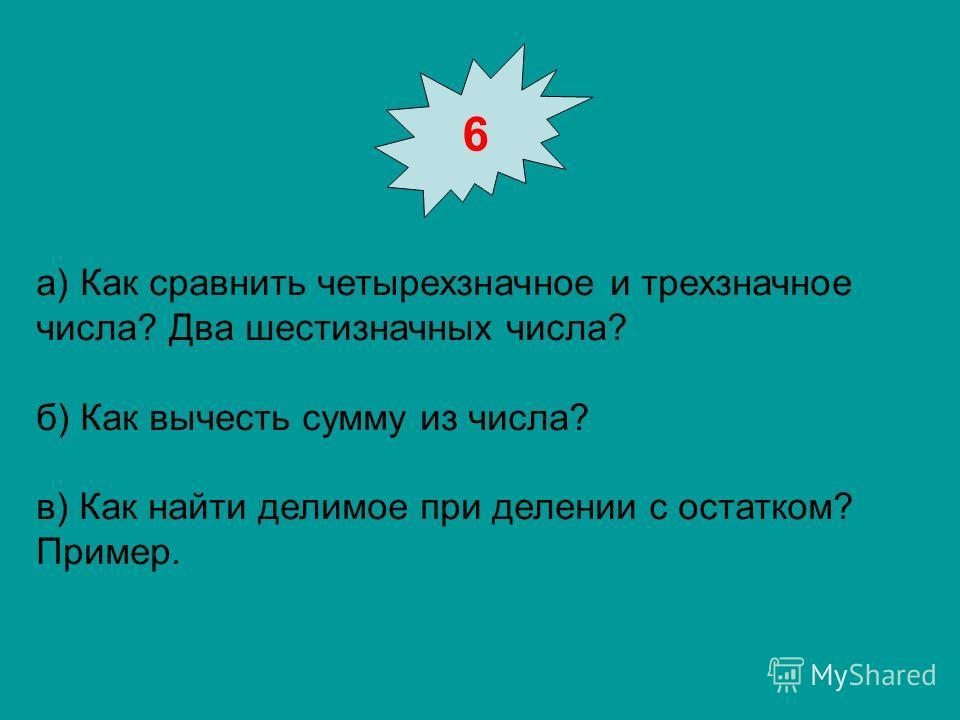 6 а) Как сравнить четырехзначное и трехзначное числа? Два шестизначных числа? б) Как вычесть сумму из числа? в) Как найти делимое при делении с остатком? Пример.