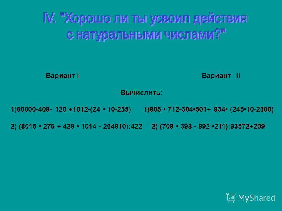 Вариант I ВариантII Вычислить: 1)60000-408- 120 +1012-(24 10-235) 1)805 712-304501+ 834 (24510-2300) 2) (8016 276 + 429 1014 - 264810):422 2) (708 398 - 892 211):93572+209