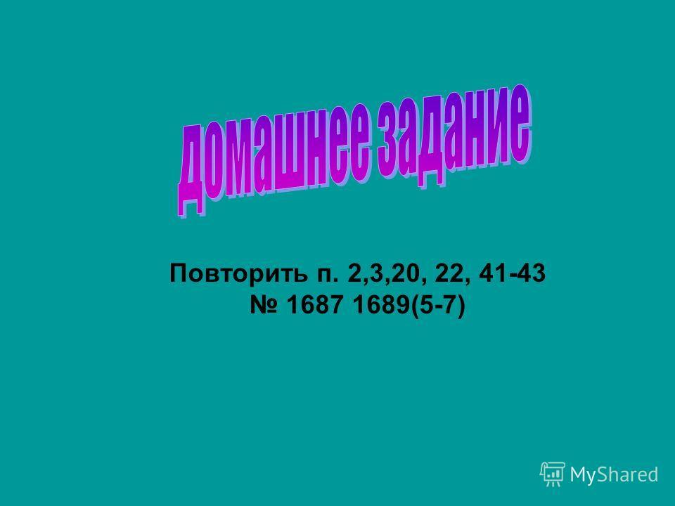 Повторить п. 2,3,20, 22, 41-43 1687 1689(5-7)
