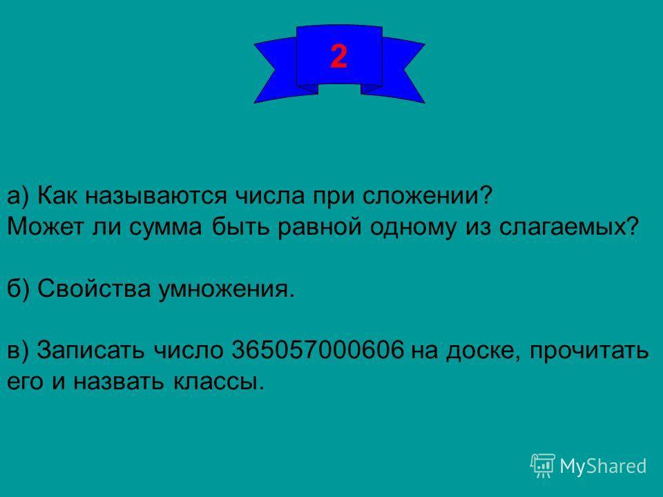 2 а) Как называются числа при сложении? Может ли сумма быть равной одному из слагаемых? б) Свойства умножения. в) Записать число 365057000606 на доске, прочитать его и назвать классы.