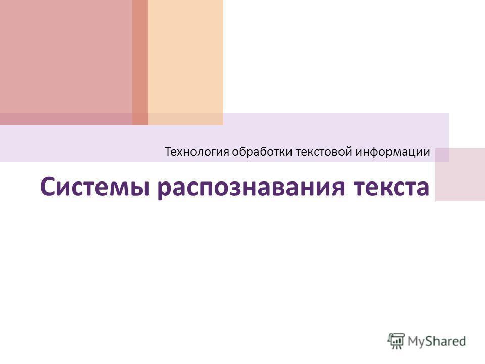 Системы распознавания текста Технология обработки текстовой информации