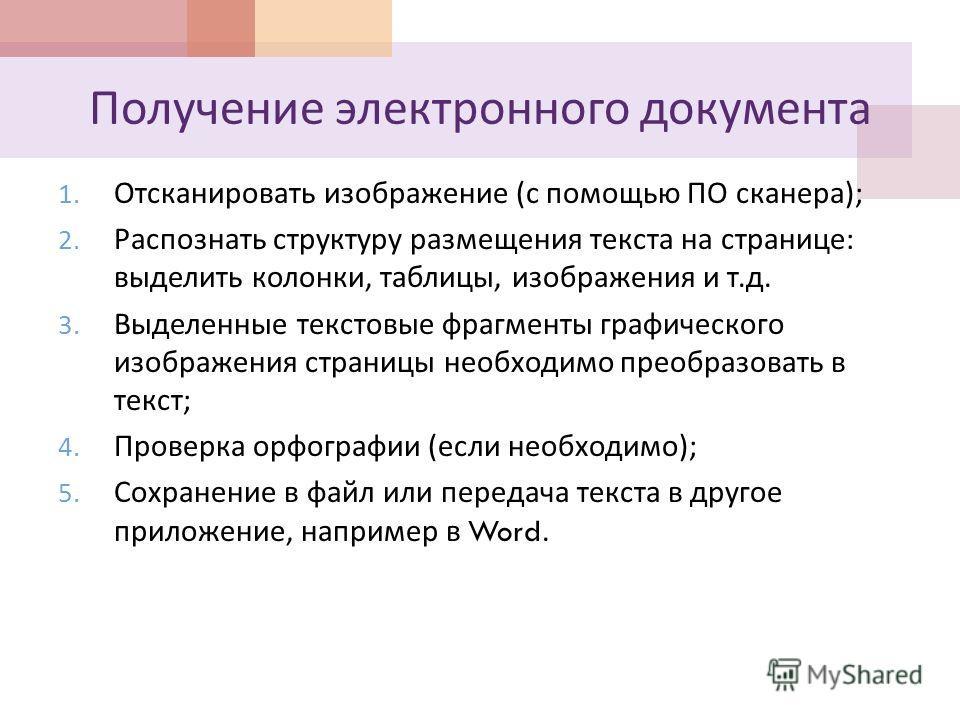 Получение электронного документа 1. Отсканировать изображение ( с помощью ПО сканера ); 2. Распознать структуру размещения текста на странице : выделить колонки, таблицы, изображения и т. д. 3. Выделенные текстовые фрагменты графического изображения
