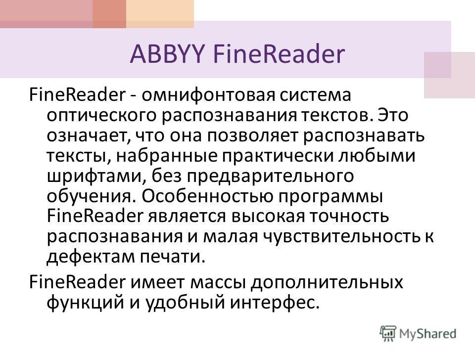 ABBYY FineReader FineReader - омнифонтовая система оптического распознавания текстов. Это означает, что она позволяет распознавать тексты, набранные практически любыми шрифтами, без предварительного обучения. Особенностью программы FineReader являетс