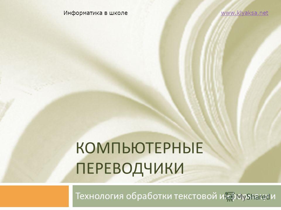 Информатика в школе www.klyaksa.netwww.klyaksa.net КОМПЬЮТЕРНЫЕ ПЕРЕВОДЧИКИ Технология обработки текстовой информации