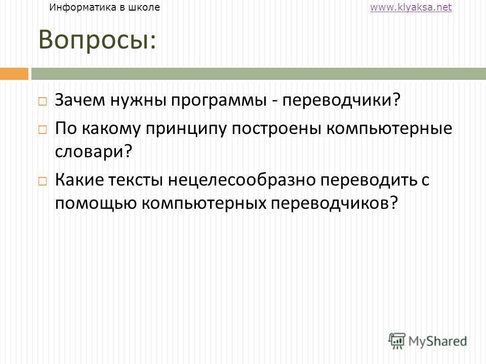 Информатика в школе www.klyaksa.netwww.klyaksa.net Вопросы : Зачем нужны программы - переводчики ? По какому принципу построены компьютерные словари ? Какие тексты нецелесообразно переводить с помощью компьютерных переводчиков ?