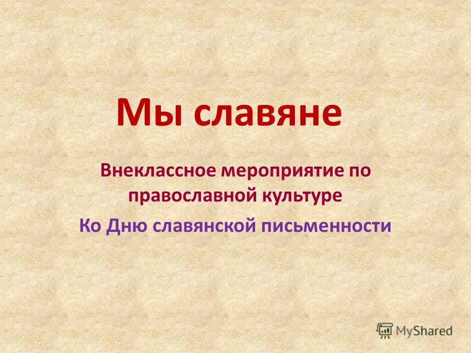 Мы славяне Внеклассное мероприятие по православной культуре Ко Дню славянской письменности