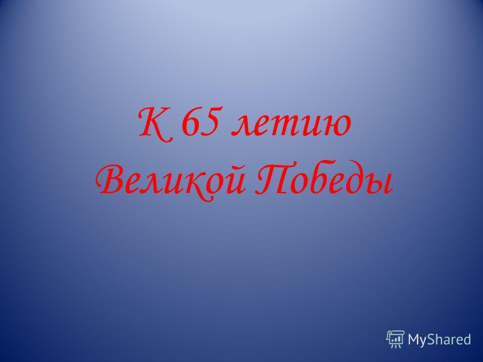 К 65 летию Великой Победы