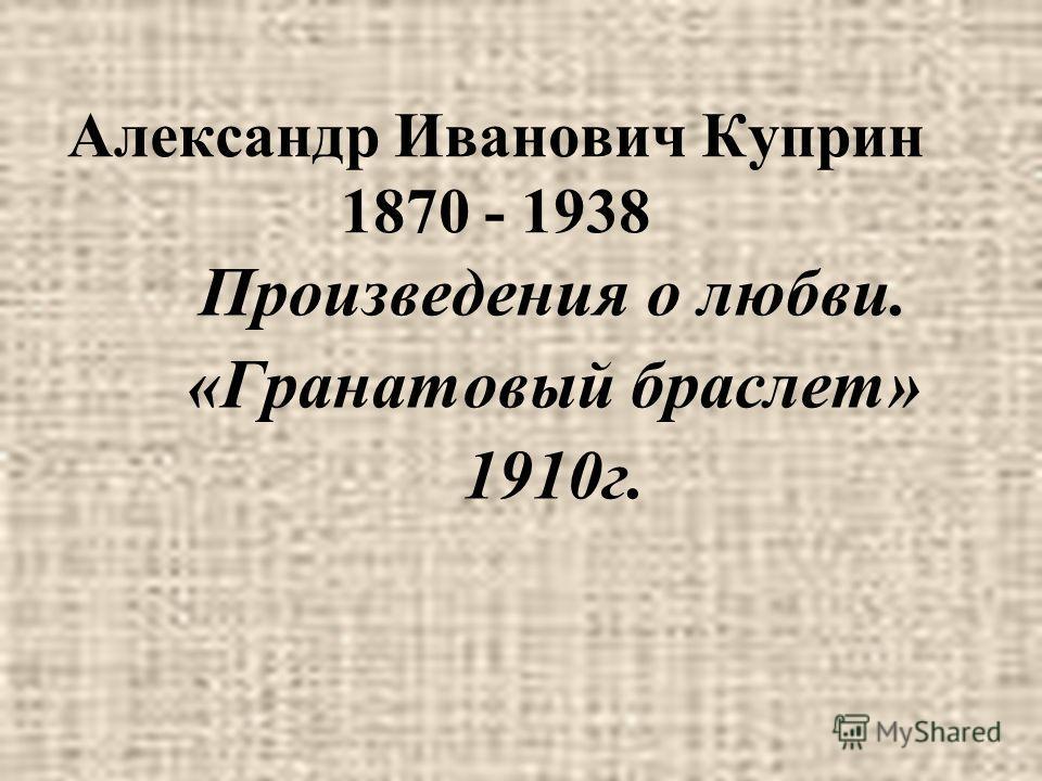 Александр Иванович Куприн 1870 - 1938 Произведения о любви. «Гранатовый браслет» 1910г.