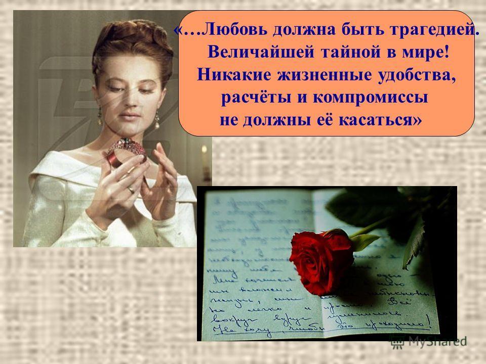 «…Любовь должна быть трагедией. Величайшей тайной в мире! Никакие жизненные удобства, расчёты и компромиссы не должны её касаться»