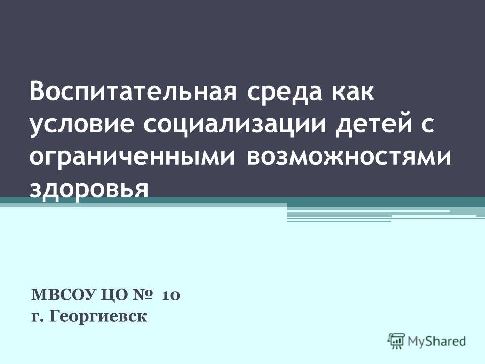 Воспитательная среда как условие социализации детей с ограниченными возможностями здоровья МВСОУ ЦО 10 г. Георгиевск